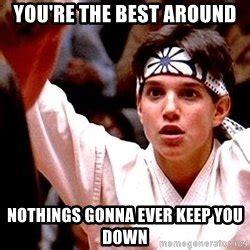 Karate Kid Meme - you re the best around focused karate kid meme generator