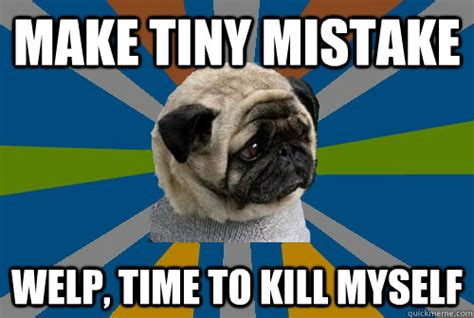 Depressed Pug Meme - make tiny mistake welp time to kill myself clinically