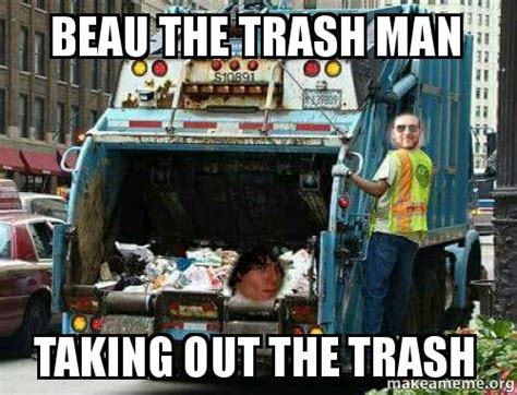 Garbage Man Meme - beau the trash man taking out the trash make a meme
