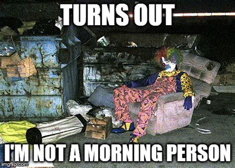 Not A Morning Person Meme - just sayin imgflip