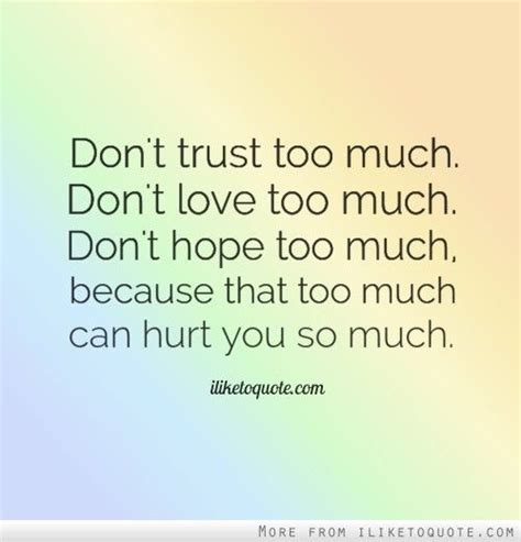 too much and not don t trust too much don t love too much don t hope too much because that too much can hurt