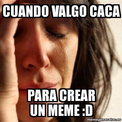 Crear Un Meme - meme problems cuando valgo caca para crear un meme d