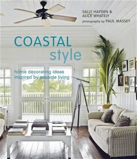 coastal style home decorating ideas a beachy books about house living
