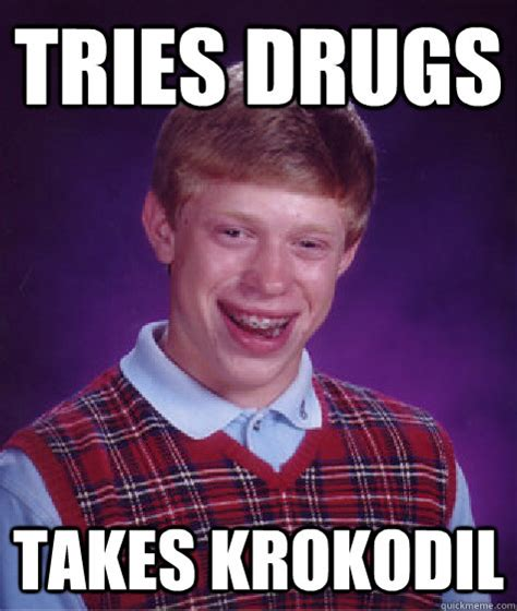 Take All The Drugs Meme - tries drugs takes krokodil bad luck brian quickmeme
