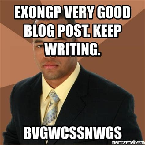 Blog Memes - exongp very good blog post keep writing