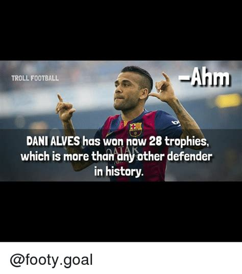 Dani Alves Meme - ahm troll football dani alves has won now 28 trophies
