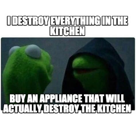 Kitchen Dishwasher Memes Meme Creator I Destroy Everything In The Kitchen Buy An