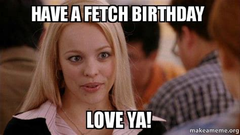 Birthday Love Meme - have a fetch birthday love ya mean girls meme make a meme