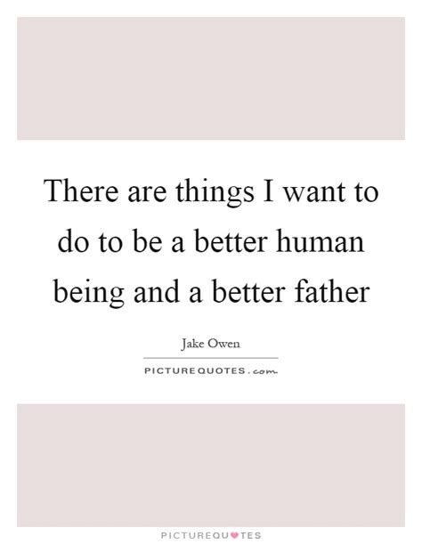which being human is better there are things i want to do to be a better human being