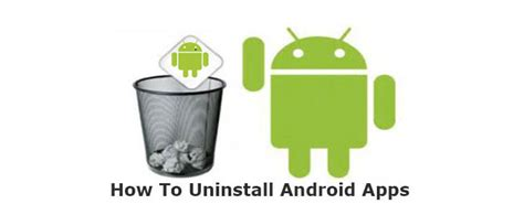 how to uninstall android apps keep your phone light learn how to uninstall android apps