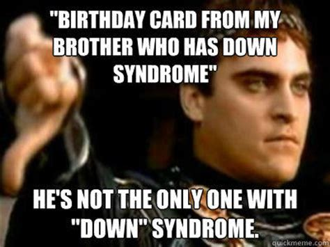 Funny Down Syndrome Memes - quot birthday card from my brother who has down syndrome quot he s