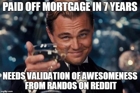 Mortgage Meme - paid off mortgage in 7 years imgflip