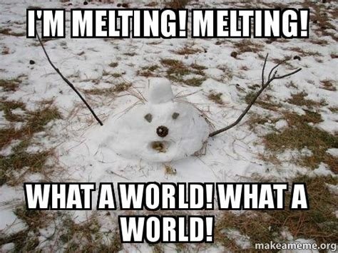 Melting Meme - i m melting melting what a world what a world make