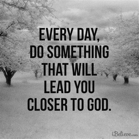 I M Drawing Closer To You by Every Day Do Something That Will Lead You Closer To God