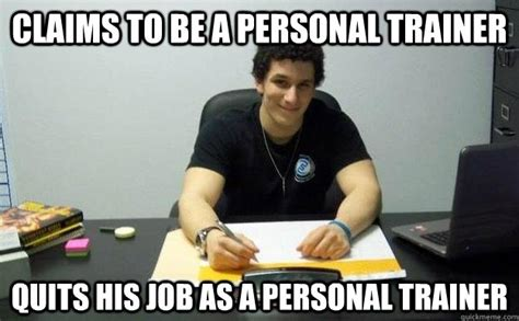 Personal Trainer Meme - claims to be a personal trainer quits his job as a