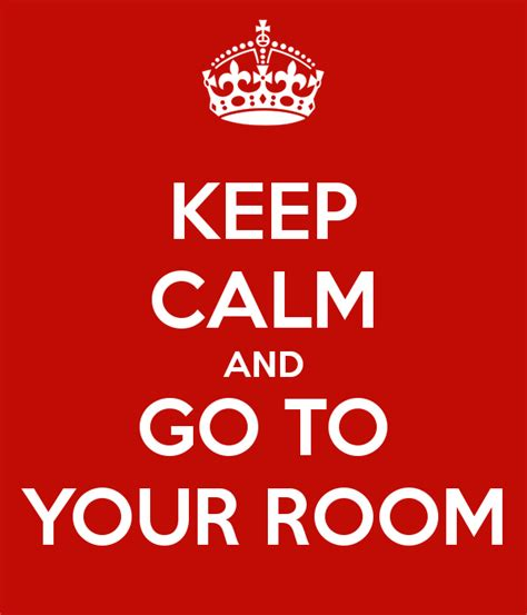 go your room keep calm and go to your room poster chr keep calm o matic