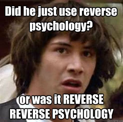 Meme Psychology - did he just use reverse psychology or was it reverse