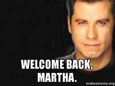 Martha Meme - welcome back martha make a meme