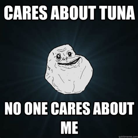 No One Cares Meme - cares about tuna no one cares about me forever alone