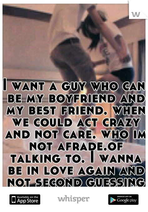 i want a friend i want a guy who can be my and my best friend when we could act crazy and not care
