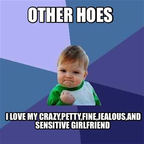My Girl Memes - meme creator other hoes i love my crazy petty fine jealous and sensitive girlfriend meme