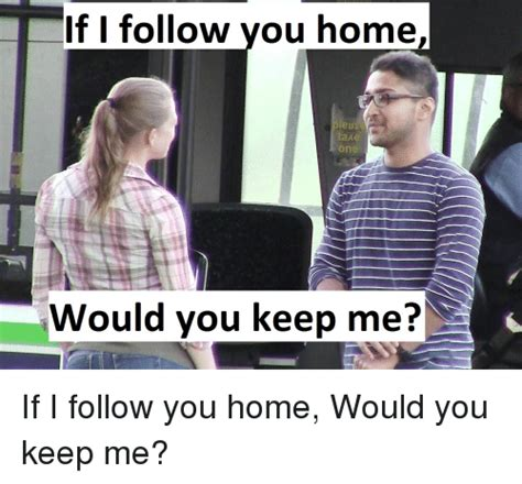 if follow you home take one would you keep me if i follow
