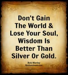 gold or soul silver which is better don t gain the world and lose your soul wisdom is better