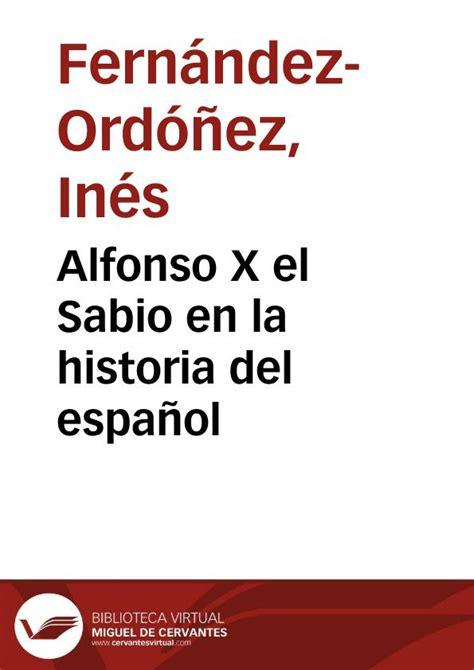 resumen de la biografia de alfonso x el sabio alfonso x el sabio en la historia del espa 241 ol in 233 s