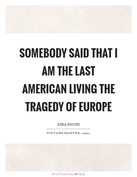 The Last American Quotes Somebody Said That I Am The Last American Living The Tragedy Of Picture Quotes