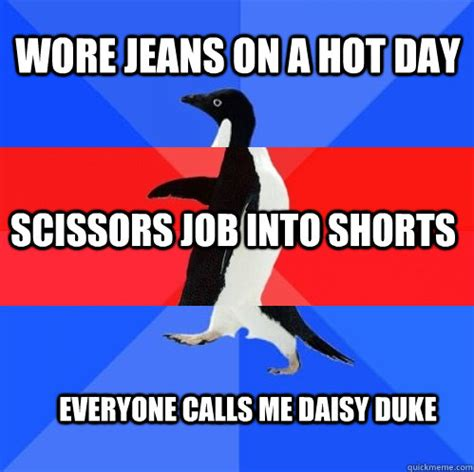 Hot Day Meme - wore jeans on a hot day scissors job into shorts everyone