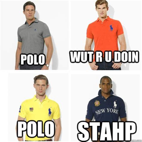 Polo Shirt Meme - polo wut r u doin polo stahp polo stahp quickmeme