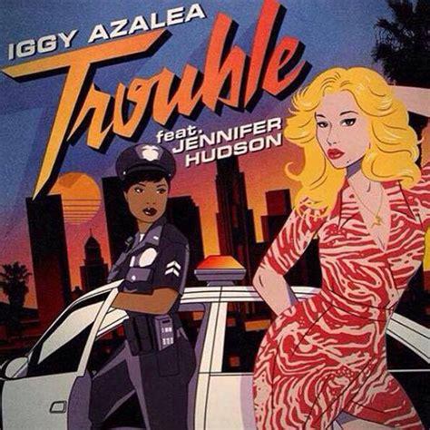 trouble testo e traduzione iggy azalea feat hudson trouble testo