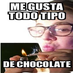 Memes De Chocolate - meme personalizado me gusta todo tipo de chocolate