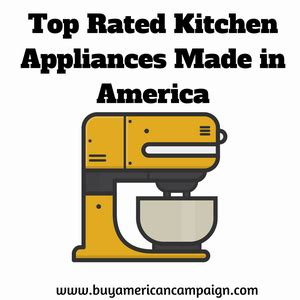 kitchen appliances made in usa list of top rated kitchen appliances made in america