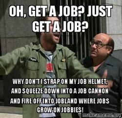 Get A Job Meme - oh get a job just get a job why don t i strap on my job