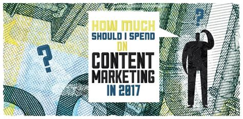 How Much Should I Spend On My 2 by How Much Should I Spend On Content Marketing In 2017