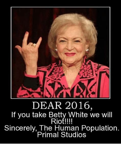 Betty White Memes - dear 2016 if you take betty white we will riot