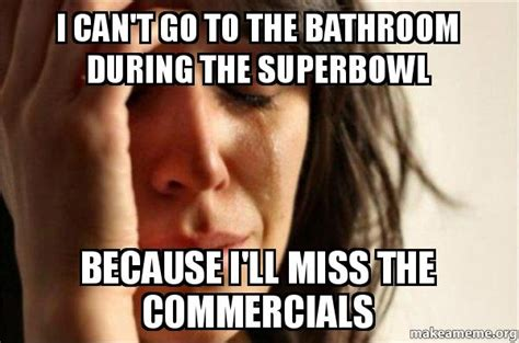 problems going to the bathroom i can t go to the bathroom during the superbowl because i