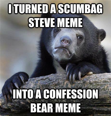 Confession Bear Meme - i turned a scumbag steve meme into a confession bear meme
