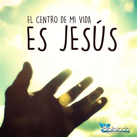 imagenes sobre la vida de jesus el centro de mi vida es jes 250 s imagenes cristianas