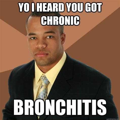 Bronchitis Meme - yo i heard you got chronic bronchitis successful black