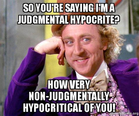 Hypocrite Meme - so you re saying i m a judgmental hypocrite how very non
