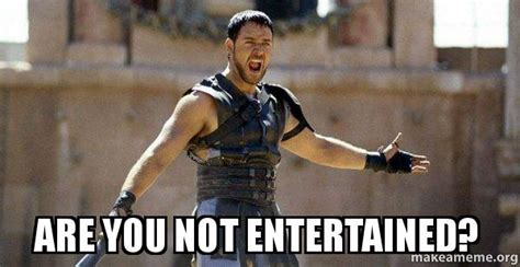 are not meme are you not entertained gladiator are you not