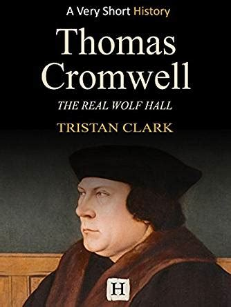 a really short history thomas cromwell the real wolf hall very short history book 7 ebook tristan clark amazon co