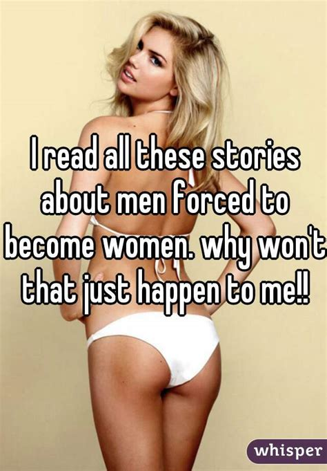 stories of men becoming women i read all these stories about men forced to become women