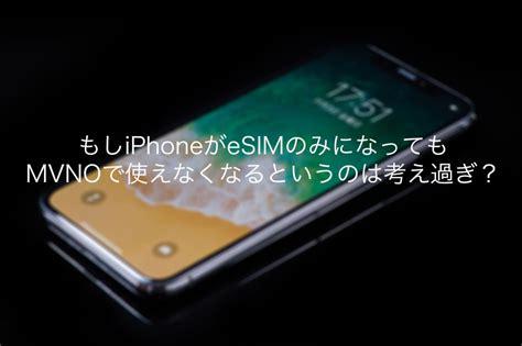 iphone esim もしiphoneがesimのみになってもmvnoで使えなくなるというのは考え過ぎ purudo net ぷるど net