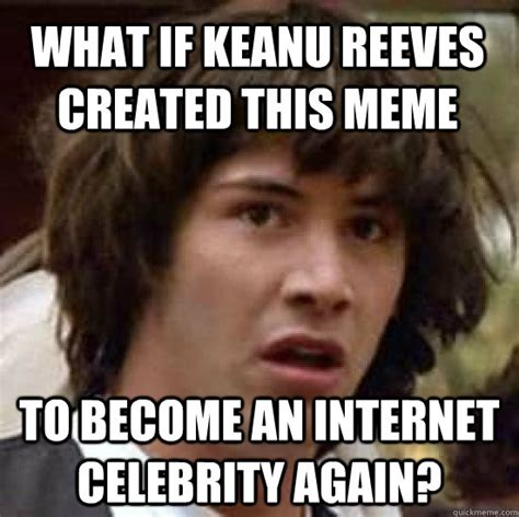 Keanu Reeves Memes - what if keanu reeves created this meme to become an