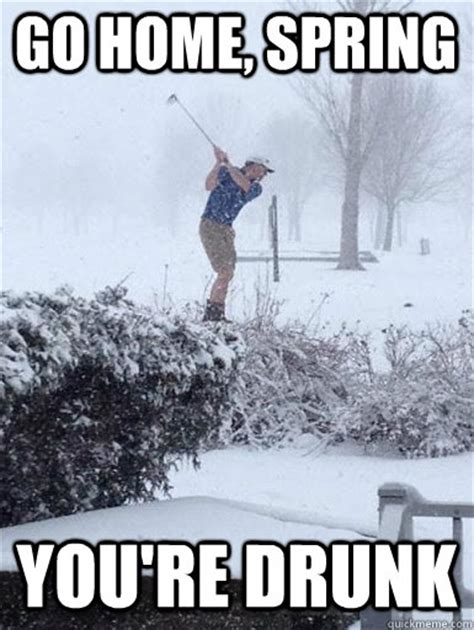 Spring Meme - go home spring you re drunk minnesota spring quickmeme
