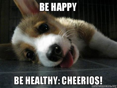 Be Happy Meme - be happy be healthy cheerios make a meme