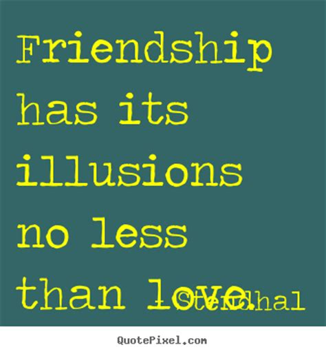 No Its Not An Illusion by Friendship Has Its Illusions No Less Than Stendhal
